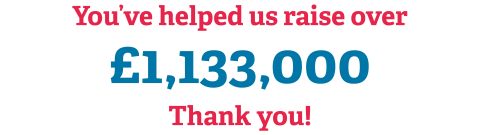 You've helped us raise over £1,133,000 Thank you!